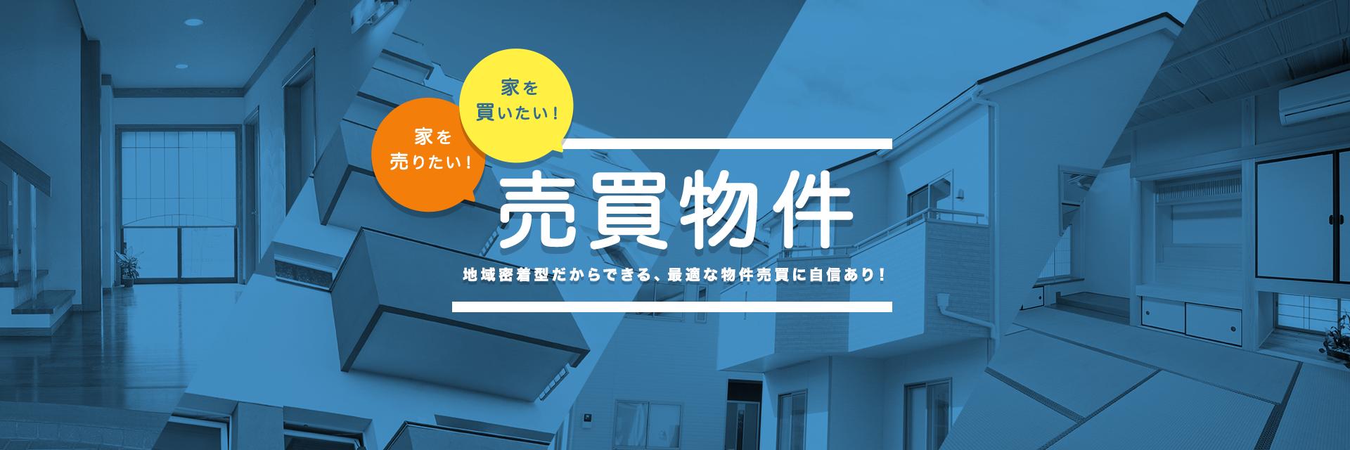 家を買いたい!家を売りたい!売買物件 地域密着型だからできる、最適な物件売買に自信あり!